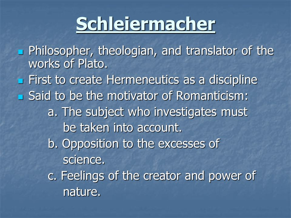 Schleiermacher Philosopher, theologian, and translator of the works of Plato. First to create Hermeneutics as a discipline.