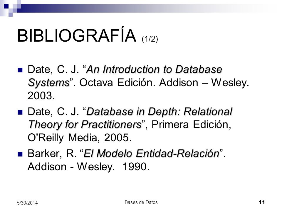 BIBLIOGRAFÍA (1/2) Date, C. J. An Introduction to Database Systems . Octava Edición. Addison – Wesley. 2003.