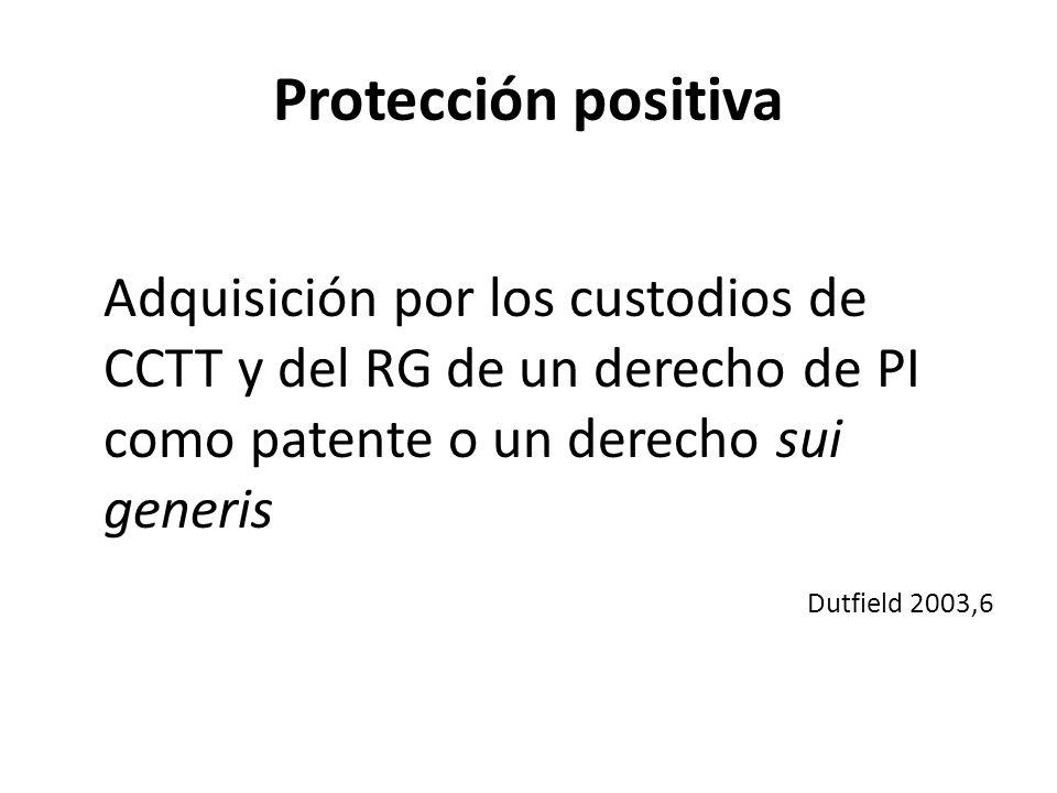 Protección positiva Adquisición por los custodios de CCTT y del RG de un derecho de PI como patente o un derecho sui generis Dutfield 2003,6