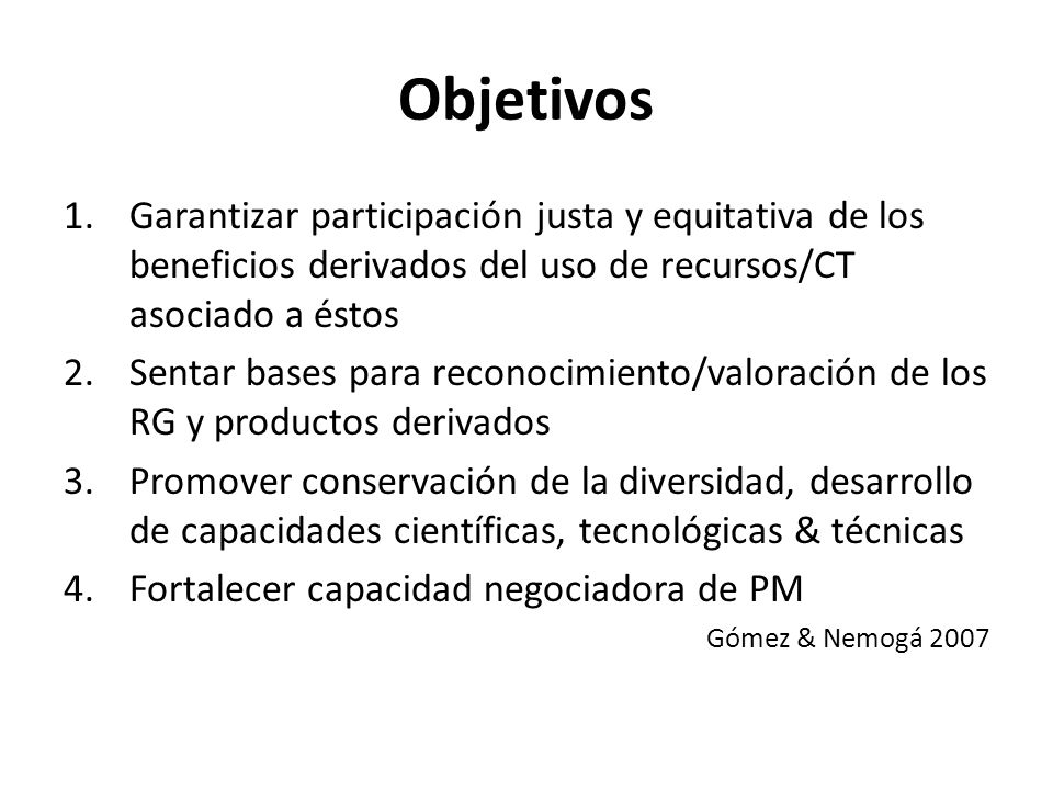 Objetivos Garantizar participación justa y equitativa de los beneficios derivados del uso de recursos/CT asociado a éstos.