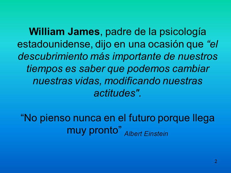 William James, padre de la psicología estadounidense, dijo en una ocasión que el descubrimiento más importante de nuestros tiempos es saber que podemos cambiar nuestras vidas, modificando nuestras actitudes .