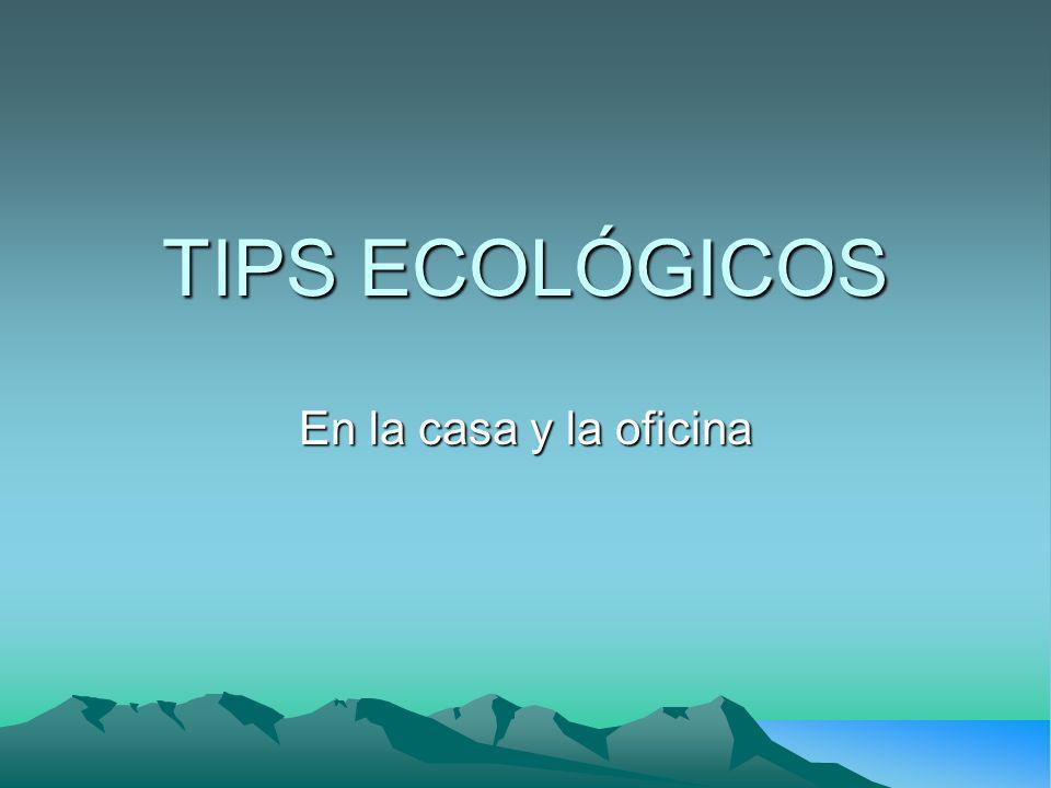 TIPS ECOLÓGICOS En la casa y la oficina