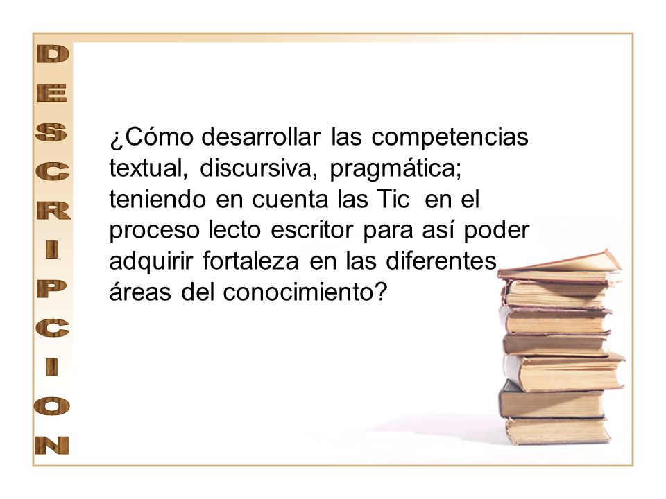 ¿Cómo desarrollar las competencias textual, discursiva, pragmática; teniendo en cuenta las Tic en el proceso lecto escritor para así poder adquirir fortaleza en las diferentes áreas del conocimiento