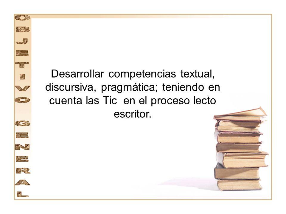 Desarrollar competencias textual, discursiva, pragmática; teniendo en cuenta las Tic en el proceso lecto escritor.