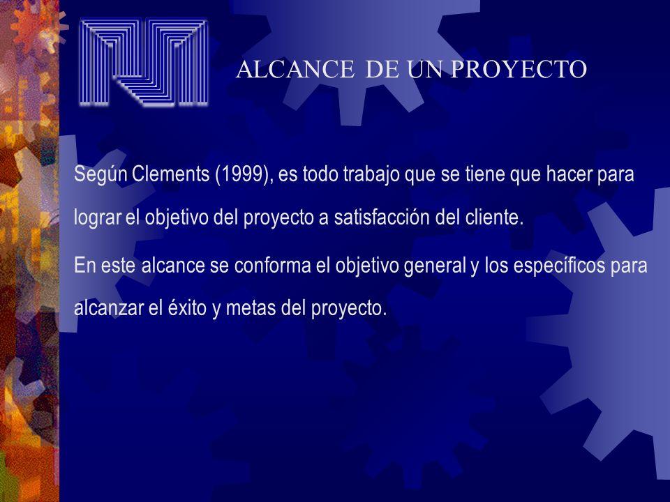 ALCANCE DE UN PROYECTO Según Clements (1999), es todo trabajo que se tiene que hacer para lograr el objetivo del proyecto a satisfacción del cliente.