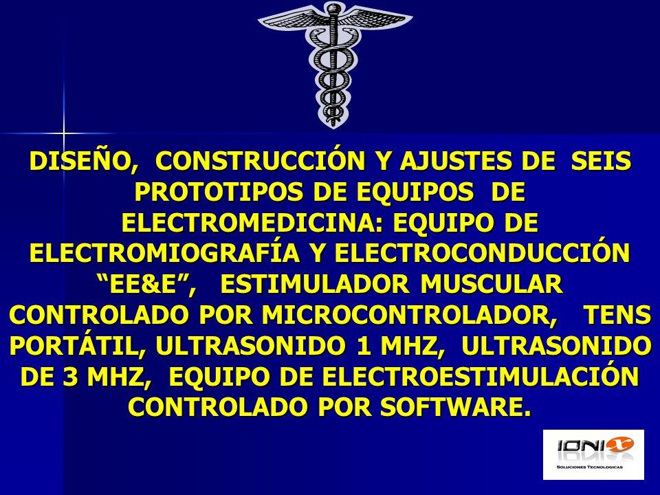 DISEÑO, CONSTRUCCIÓN Y AJUSTES DE SEIS PROTOTIPOS DE EQUIPOS DE ELECTROMEDICINA: EQUIPO DE ELECTROMIOGRAFÍA Y ELECTROCONDUCCIÓN EE&E , ESTIMULADOR MUSCULAR CONTROLADO POR MICROCONTROLADOR, TENS PORTÁTIL, ULTRASONIDO 1 MHZ, ULTRASONIDO DE 3 MHZ, EQUIPO DE ELECTROESTIMULACIÓN CONTROLADO POR SOFTWARE.