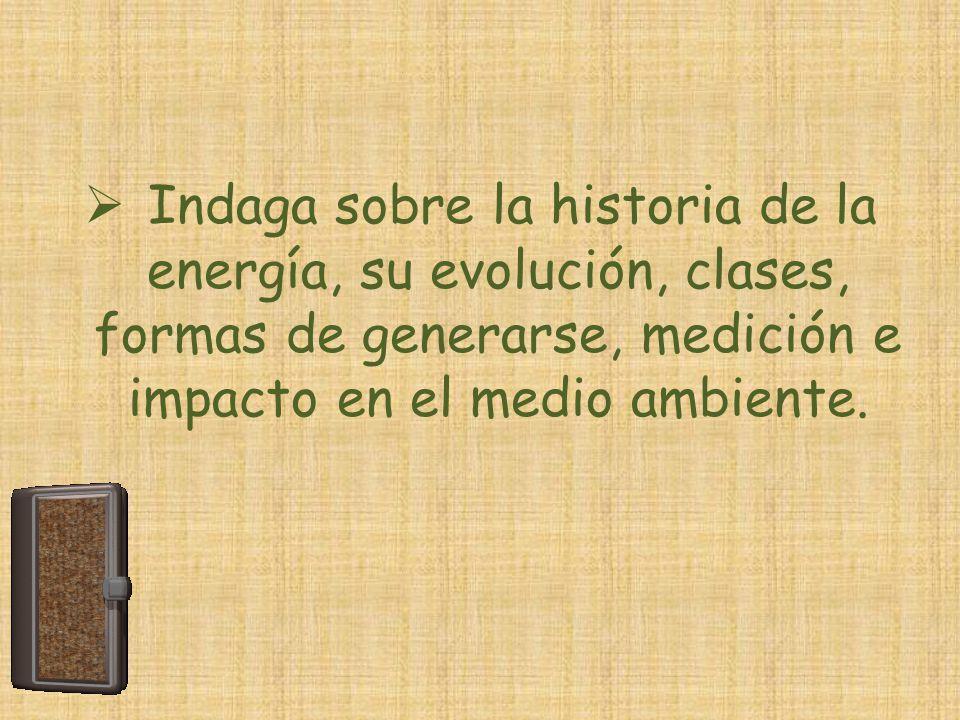 Indaga sobre la historia de la energía, su evolución, clases, formas de generarse, medición e impacto en el medio ambiente.