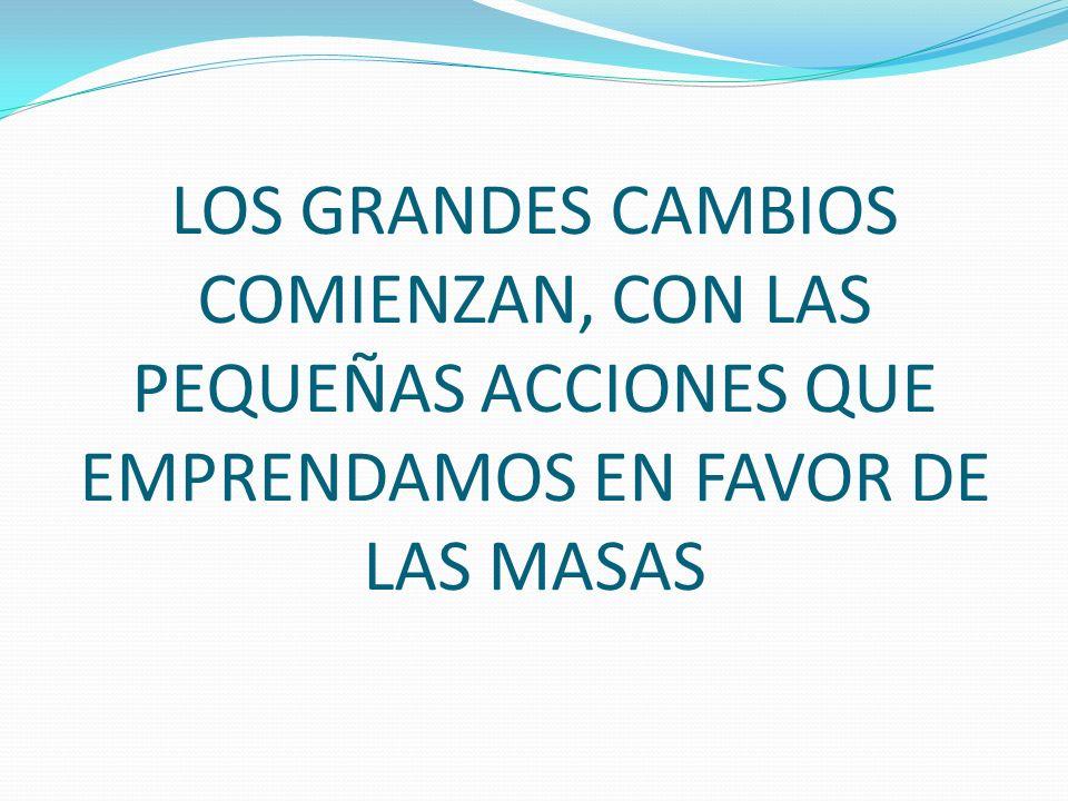 LOS GRANDES CAMBIOS COMIENZAN, CON LAS PEQUEÑAS ACCIONES QUE EMPRENDAMOS EN FAVOR DE LAS MASAS