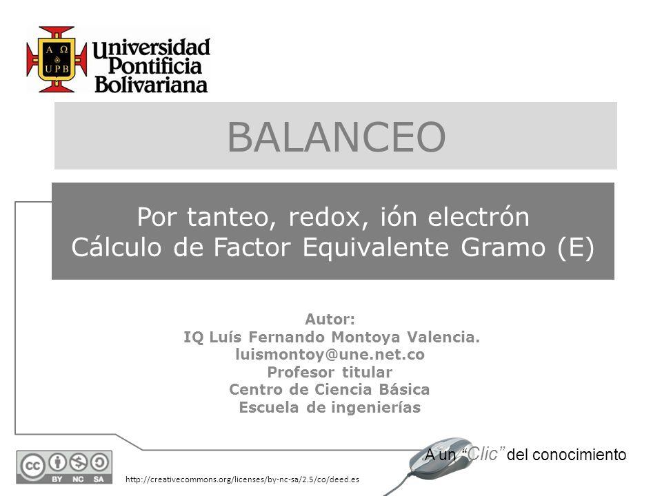 BALANCEO Por tanteo, redox, ión electrón Cálculo de Factor Equivalente Gramo (E) Autor: IQ Luís Fernando Montoya Valencia.