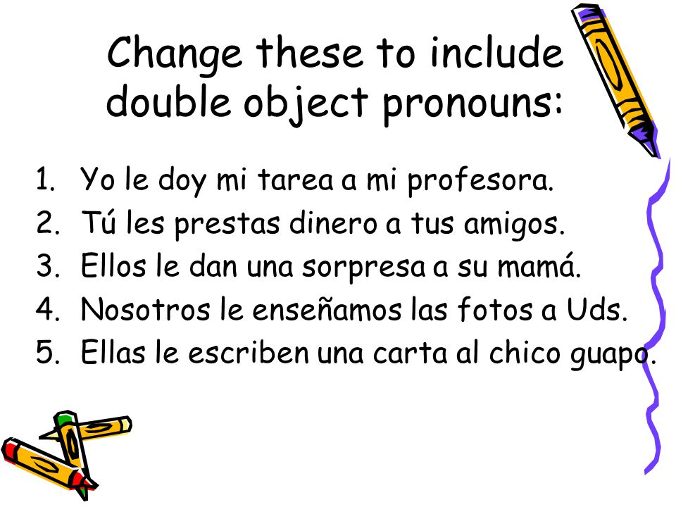 Change these to include double object pronouns: