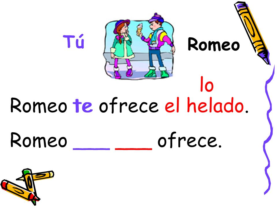 Romeo te ofrece el helado. Romeo ___ ___ ofrece. te
