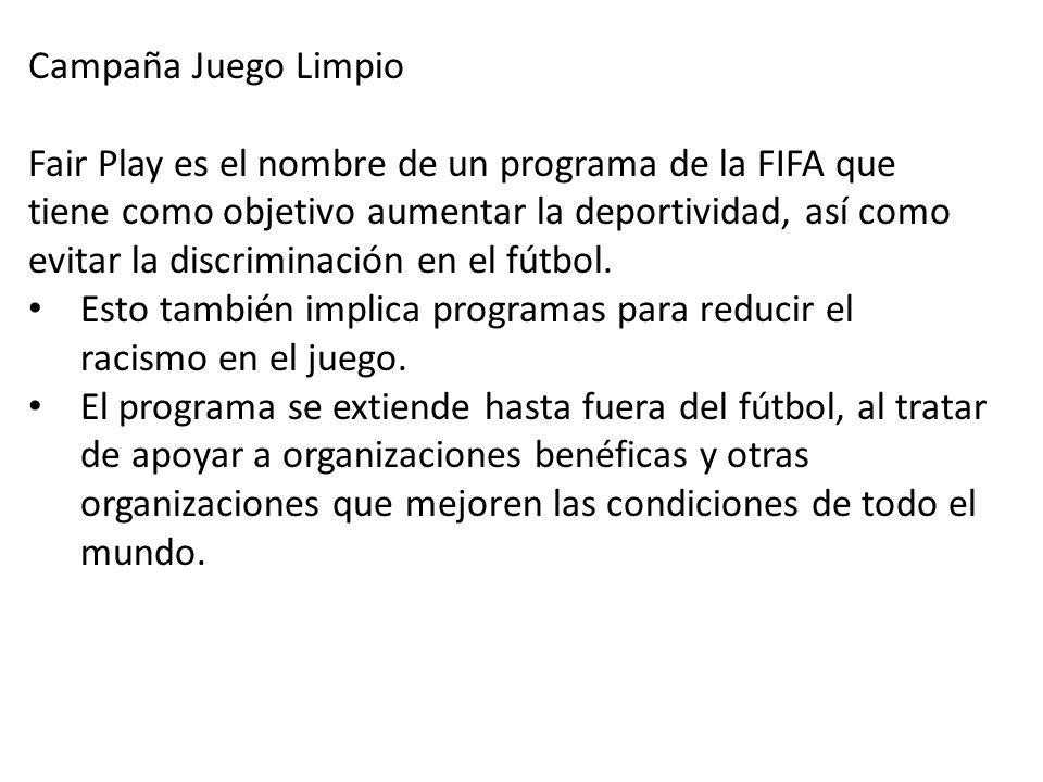 Campaña Juego Limpio Fair Play es el nombre de un programa de la FIFA que tiene como objetivo aumentar la deportividad, así como evitar la discriminación en el fútbol.