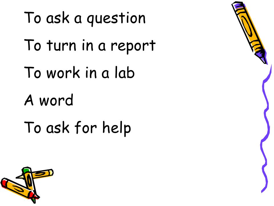 To ask a question To turn in a report To work in a lab A word To ask for help