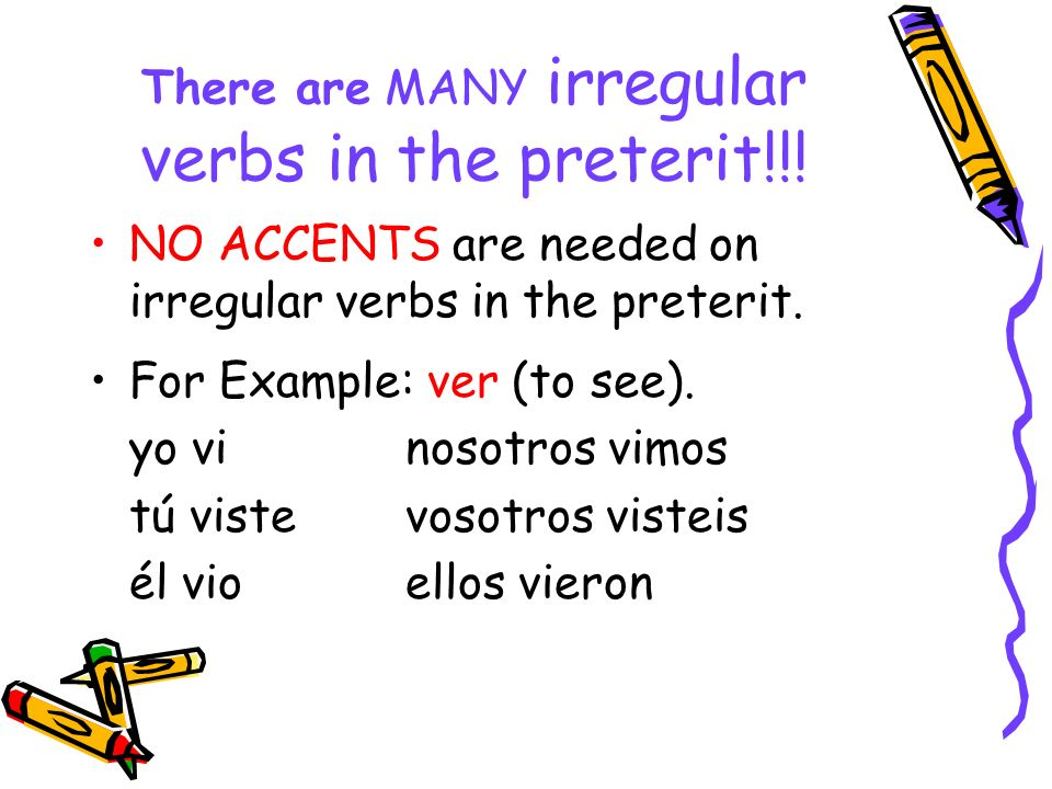 There are MANY irregular verbs in the preterit!!!
