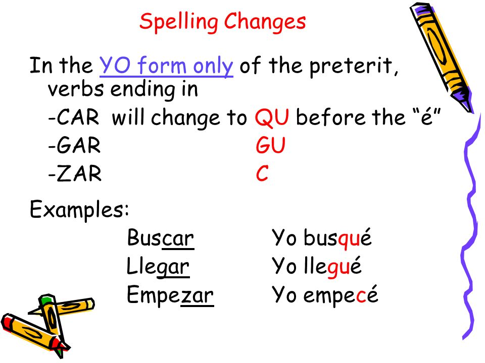 Spelling ChangesIn the YO form only of the preterit, verbs ending in. -CAR will change to QU before the é