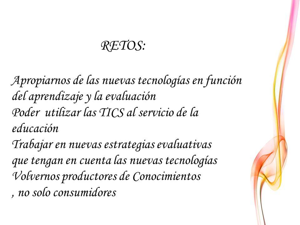RETOS: Apropiarnos de las nuevas tecnologías en función del aprendizaje y la evaluación Poder utilizar las TICS al servicio de la educación Trabajar en nuevas estrategias evaluativas que tengan en cuenta las nuevas tecnologías Volvernos productores de Conocimientos , no solo consumidores