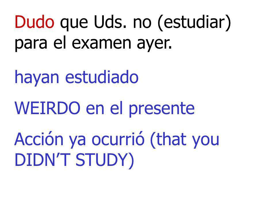 Dudo que Uds. no (estudiar) para el examen ayer.