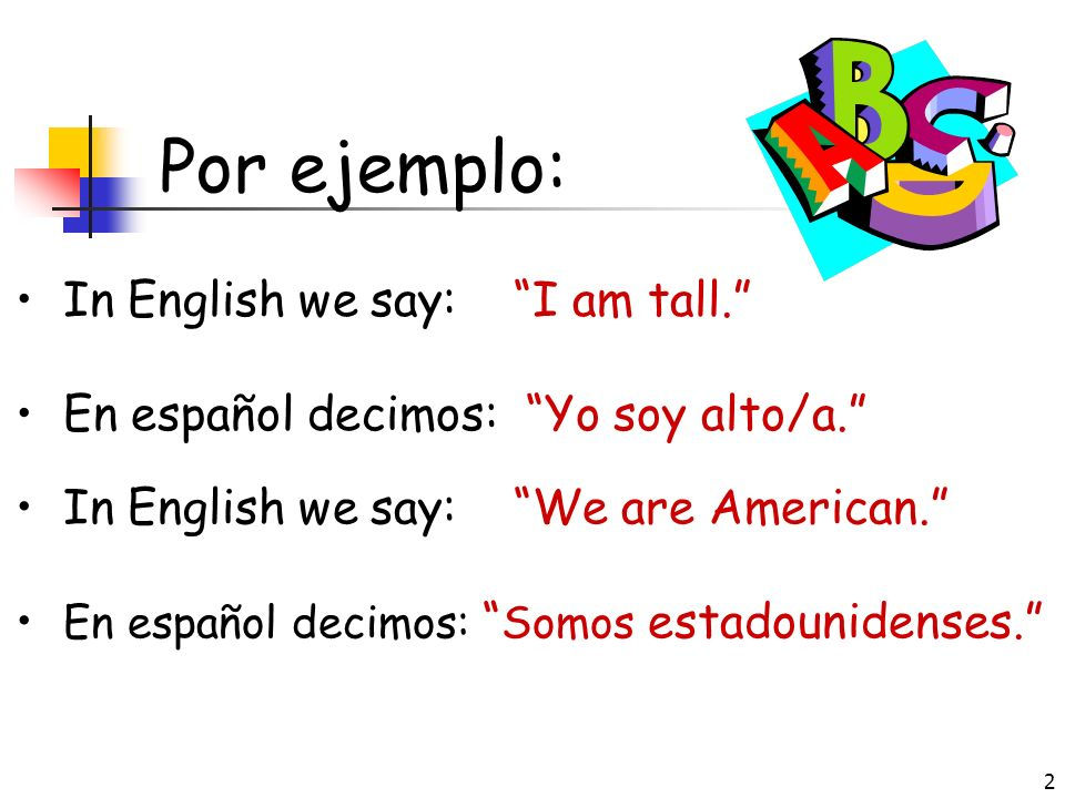 Por ejemplo: In English we say: I am tall.
