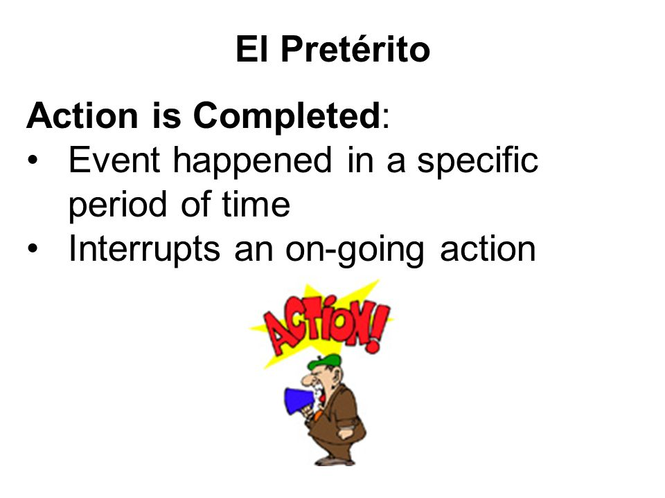 El Pretérito Action is Completed: Event happened in a specific period of time.