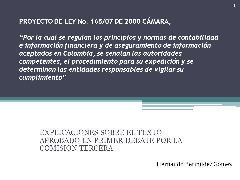 PROYECTO DE LEY No. 165/07 DE 2008 CÁMARA, Por la cual se regulan los principios y normas de contabilidad e información financiera y de aseguramiento de información aceptados en Colombia, se señalan las autoridades competentes, el procedimiento para su expedición y se determinan las entidades responsables de vigilar su cumplimiento