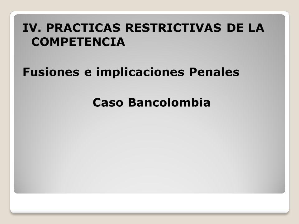 IV. PRACTICAS RESTRICTIVAS DE LA COMPETENCIA Fusiones e implicaciones Penales Caso Bancolombia