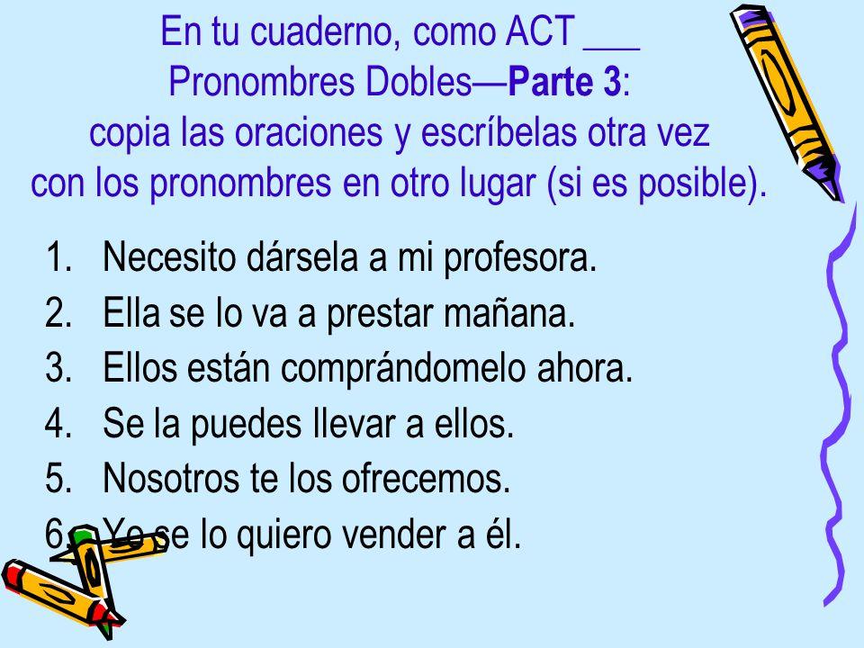 En tu cuaderno, como ACT ___ Pronombres Dobles—Parte 3: copia las oraciones y escríbelas otra vez con los pronombres en otro lugar (si es posible).