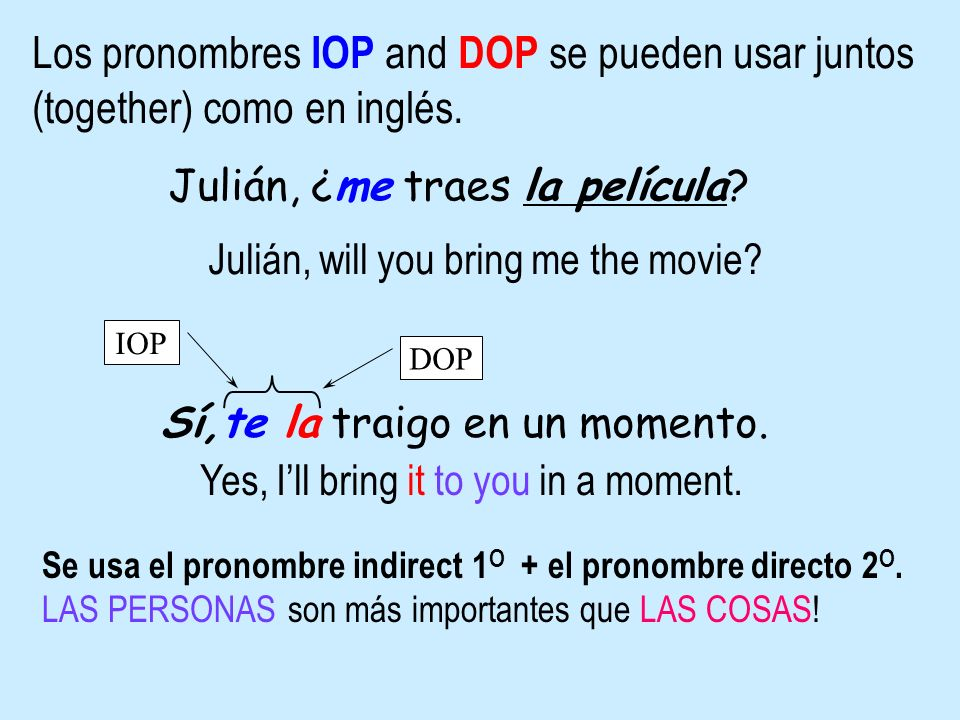 Los pronombres IOP and DOP se pueden usar juntos (together) como en inglés.
