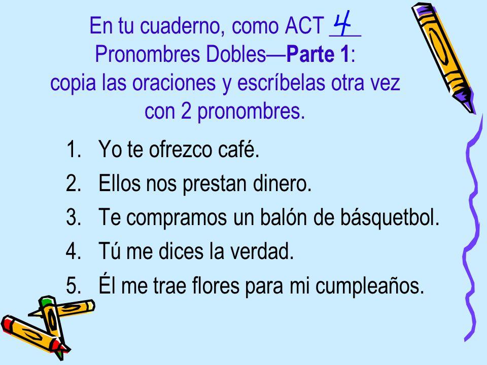 En tu cuaderno, como ACT ___ Pronombres Dobles—Parte 1: copia las oraciones y escríbelas otra vez con 2 pronombres.