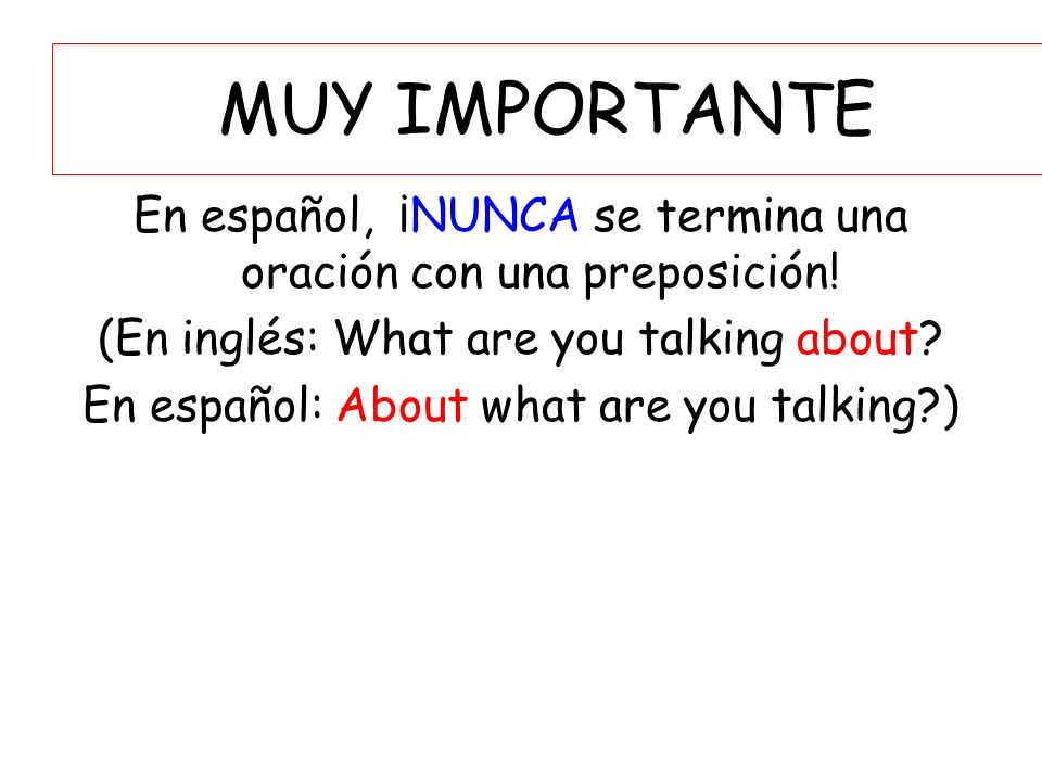 MUY IMPORTANTE En español, ¡NUNCA se termina una oración con una preposición! (En inglés: What are you talking about