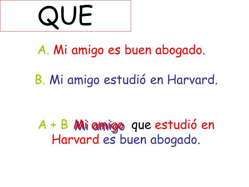 QUE A. Mi amigo es buen abogado. B. Mi amigo estudió en Harvard. A + B que estudió en Harvard es buen abogado.