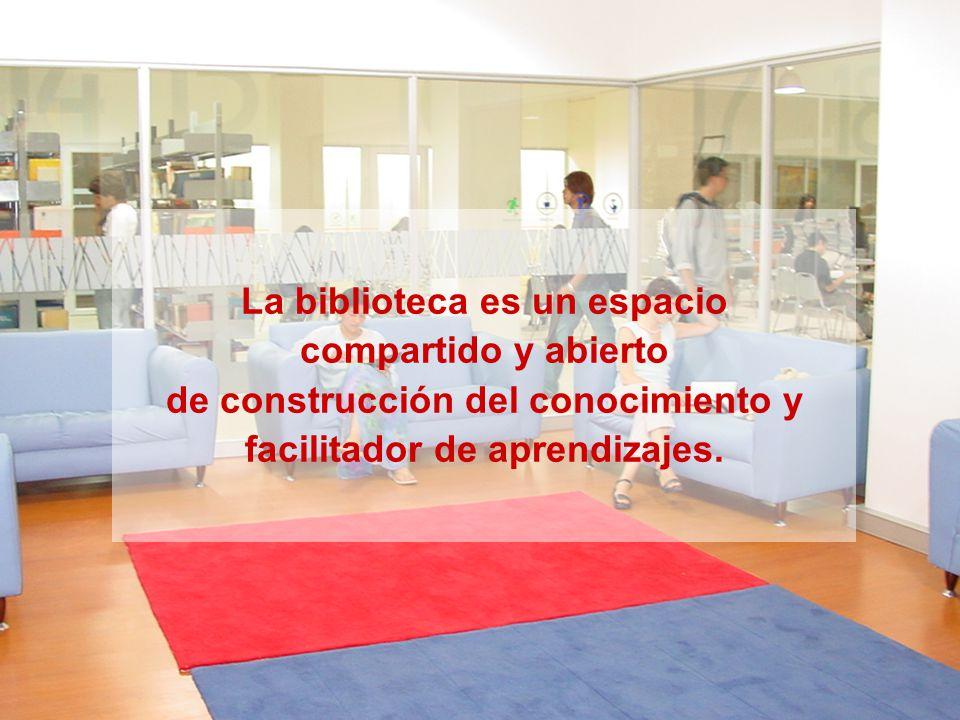 La biblioteca es un espacio compartido y abierto de construcción del conocimiento y facilitador de aprendizajes.