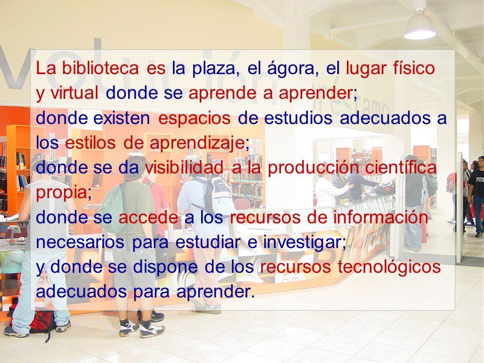 La biblioteca es la plaza, el ágora, el lugar físico y virtual donde se aprende a aprender; donde existen espacios de estudios adecuados a los estilos de aprendizaje; donde se da visibilidad a la producción científica propia; donde se accede a los recursos de información necesarios para estudiar e investigar; y donde se dispone de los recursos tecnológicos adecuados para aprender.
