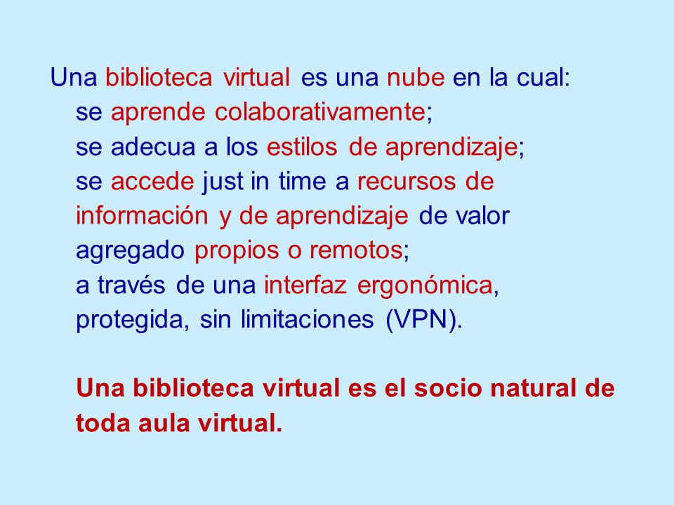 Una biblioteca virtual es una nube en la cual: se aprende colaborativamente; se adecua a los estilos de aprendizaje; se accede just in time a recursos de información y de aprendizaje de valor agregado propios o remotos; a través de una interfaz ergonómica, protegida, sin limitaciones (VPN).