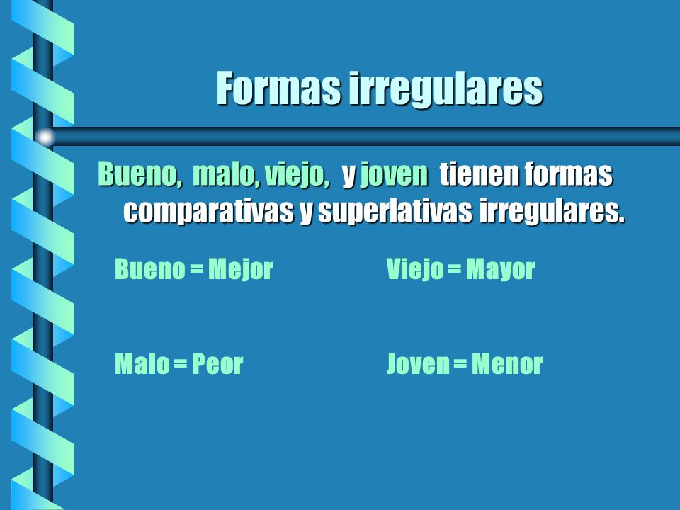 Formas irregularesBueno, malo, viejo, y joven tienen formas comparativas y superlativas irregulares.