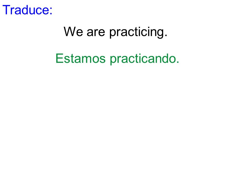 Traduce: We are practicing. Estamos practicando.
