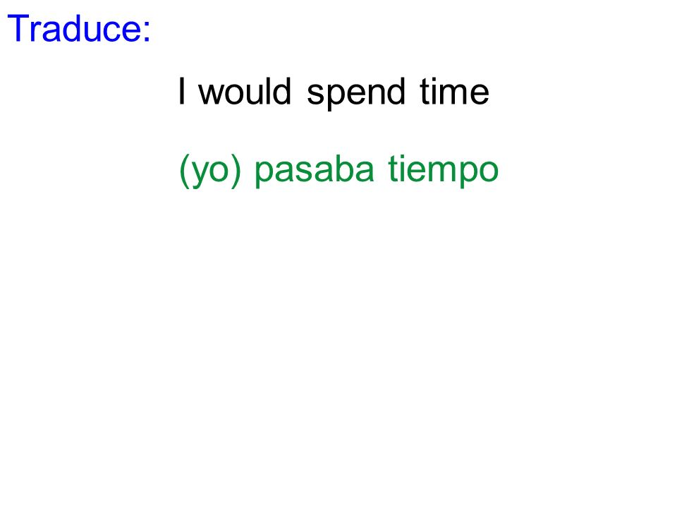 Traduce: I would spend time (yo) pasaba tiempo