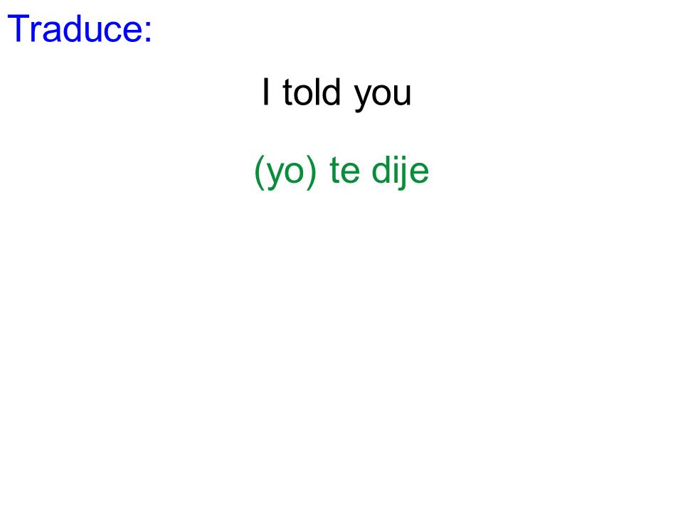 Traduce: I told you (yo) te dije