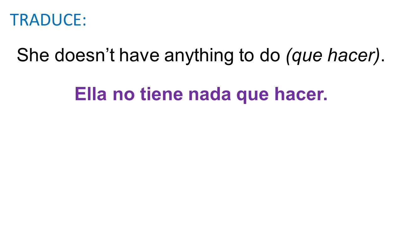 She doesn't have anything to do (que hacer).