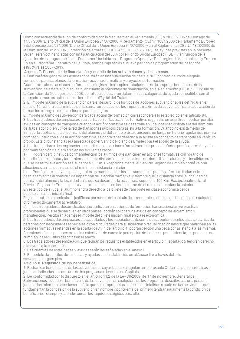 Como consecuencia de ello y de conformidad con lo dispuesto en el Reglamento (CE) n.º1083/2006 del Consejo de 11/07/2006 (Diario Oficial de la Unión Europea 31/07/2006) y Reglamento (CE) n.º 1081/2006 del Parlamento Europeo y del Consejo de 5/07/2006 (Diario Oficial de la Unión Europea 31/07/2006) y en el Reglamento (CE) N.º 1828/2006 de la Comisión de 8/12 /2006 (Corrección de errores DOCE L/45/3 DEL 15.2.2007), las ayudas previstas en la presente Orden, serán cofinanciadas con una participación del 50% por el Fondo Social Europeo (FSE), y en función de la ejecución de la programación del Fondo, será incluida en el Programa Operativo Plurirregional Adaptabilidad y Empleo o en el Programa Operativo de La Rioja, ambos imputables al nuevo periodo de programación de los fondos estructurales 2007-2013.