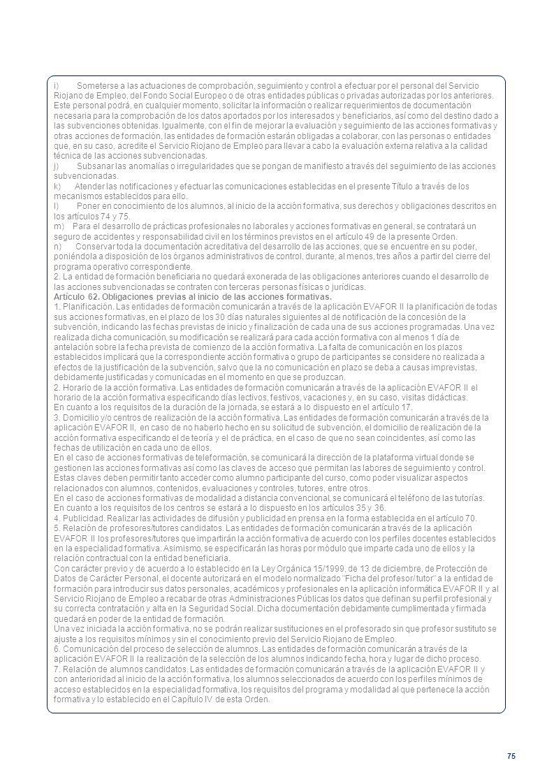 i) Someterse a las actuaciones de comprobación, seguimiento y control a efectuar por el personal del Servicio Riojano de Empleo, del Fondo Social Europeo o de otras entidades públicas o privadas autorizadas por los anteriores. Este personal podrá, en cualquier momento, solicitar la información o realizar requerimientos de documentación necesaria para la comprobación de los datos aportados por los interesados y beneficiarios, así como del destino dado a las subvenciones obtenidas. Igualmente, con el fin de mejorar la evaluación y seguimiento de las acciones formativas y otras acciones de formación, las entidades de formación estarán obligadas a colaborar, con las personas o entidades que, en su caso, acredite el Servicio Riojano de Empleo para llevar a cabo la evaluación externa relativa a la calidad técnica de las acciones subvencionadas.