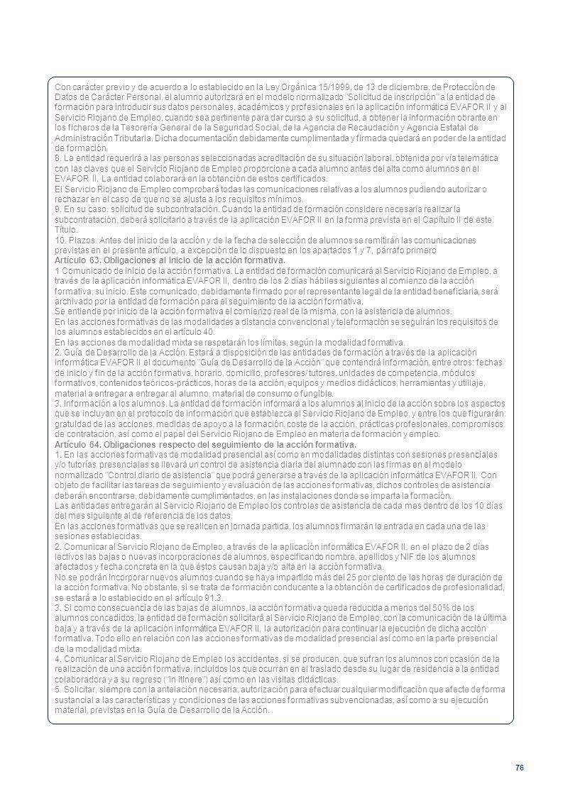 Con carácter previo y de acuerdo a lo establecido en la Ley Orgánica 15/1999, de 13 de diciembre, de Protección de Datos de Carácter Personal, el alumno autorizará en el modelo normalizado Solicitud de inscripción a la entidad de formación para introducir sus datos personales, académicos y profesionales en la aplicación informática EVAFOR II y al Servicio Riojano de Empleo, cuando sea pertinente para dar curso a su solicitud, a obtener la información obrante en los ficheros de la Tesorería General de la Seguridad Social, de la Agencia de Recaudación y Agencia Estatal de Administración Tributaria. Dicha documentación debidamente cumplimentada y firmada quedará en poder de la entidad de formación.