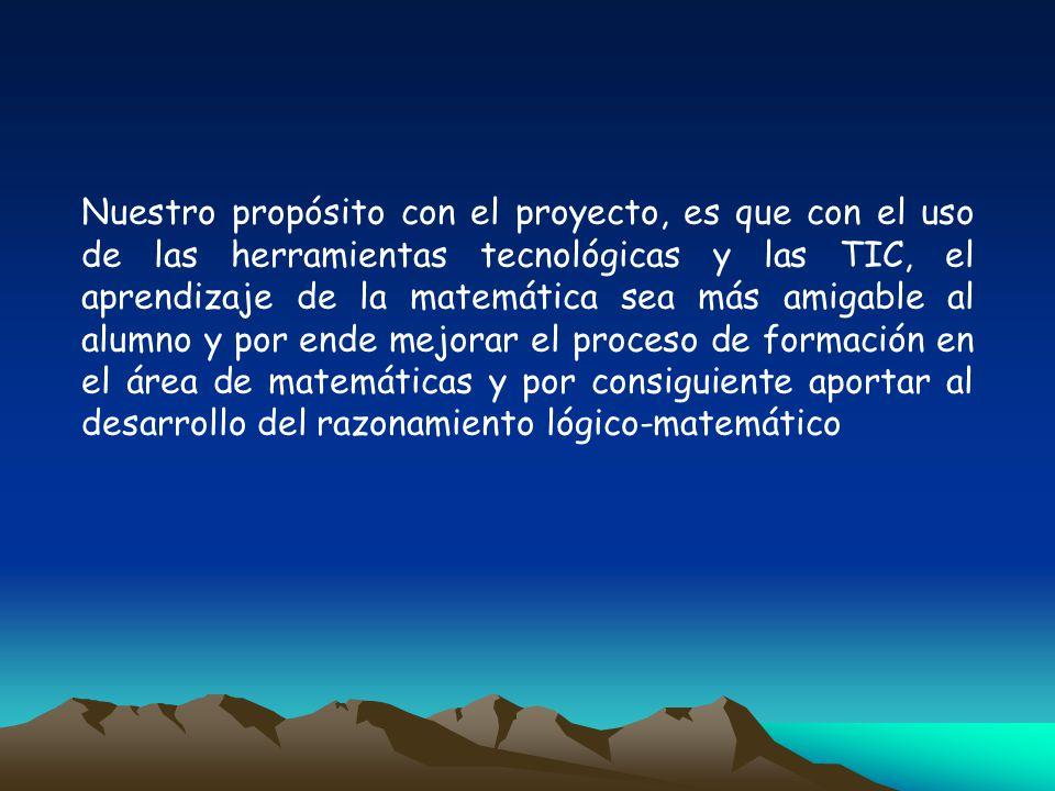 Nuestro propósito con el proyecto, es que con el uso de las herramientas tecnológicas y las TIC, el aprendizaje de la matemática sea más amigable al alumno y por ende mejorar el proceso de formación en el área de matemáticas y por consiguiente aportar al desarrollo del razonamiento lógico-matemático