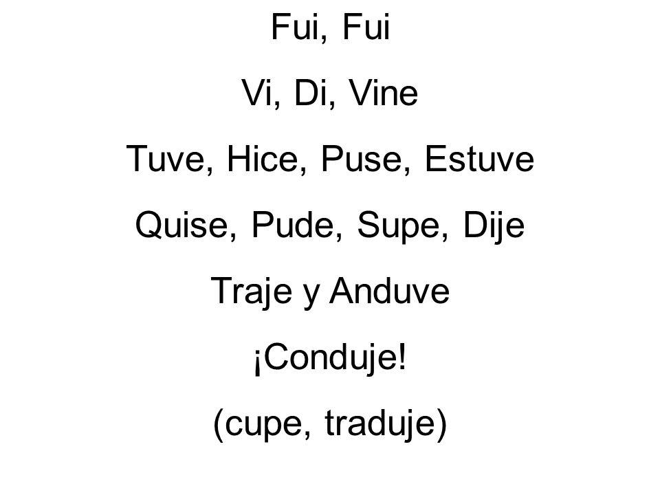 Fui, FuiVi, Di, Vine.Tuve, Hice, Puse, Estuve. Quise, Pude, Supe, Dije.
