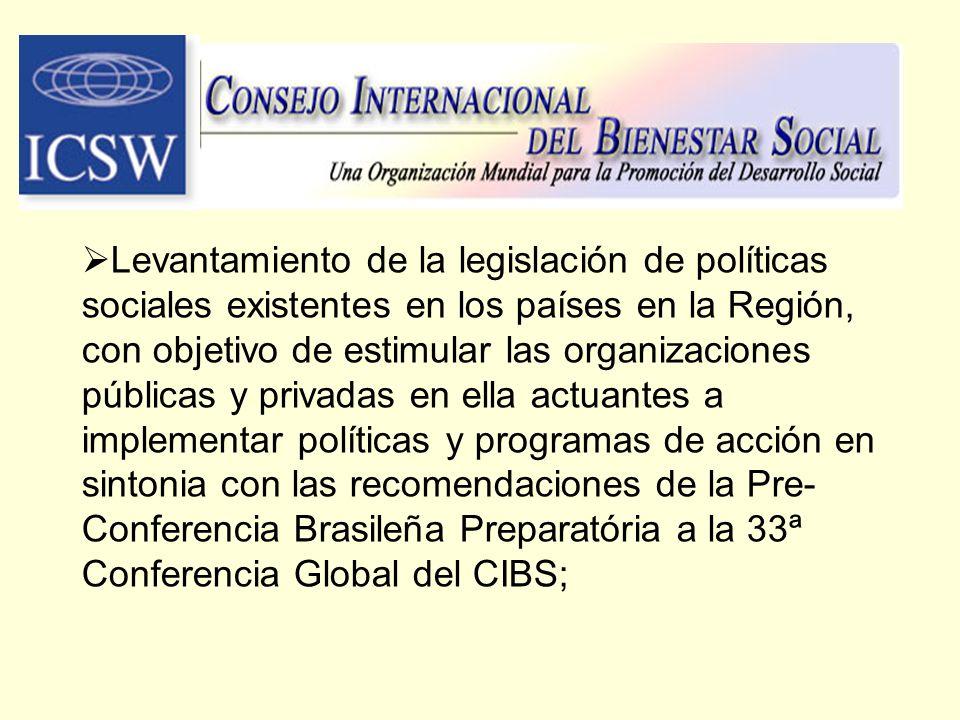 Levantamiento de la legislación de políticas sociales existentes en los países en la Región, con objetivo de estimular las organizaciones públicas y privadas en ella actuantes a implementar políticas y programas de acción en sintonia con las recomendaciones de la Pre-Conferencia Brasileña Preparatória a la 33ª Conferencia Global del CIBS;