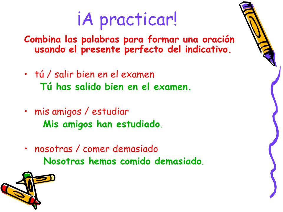 ¡A practicar! Combina las palabras para formar una oración usando el presente perfecto del indicativo.