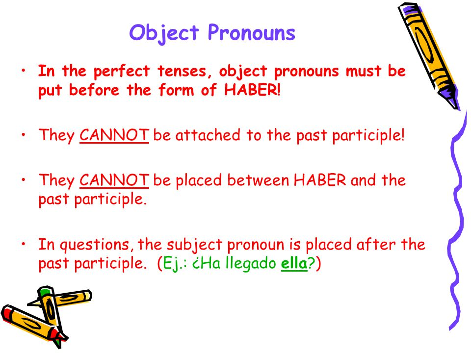 Object Pronouns In the perfect tenses, object pronouns must be put before the form of HABER! They CANNOT be attached to the past participle!