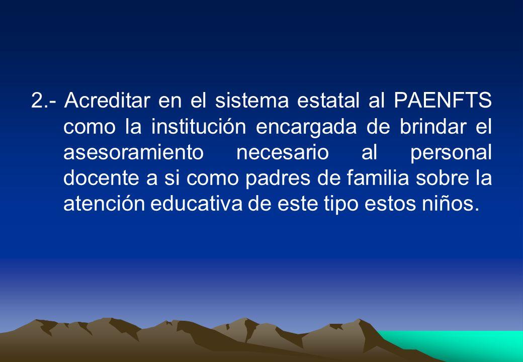2.- Acreditar en el sistema estatal al PAENFTS como la institución encargada de brindar el asesoramiento necesario al personal docente a si como padres de familia sobre la atención educativa de este tipo estos niños.