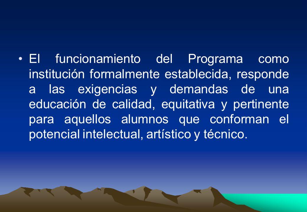 El funcionamiento del Programa como institución formalmente establecida, responde a las exigencias y demandas de una educación de calidad, equitativa y pertinente para aquellos alumnos que conforman el potencial intelectual, artístico y técnico.