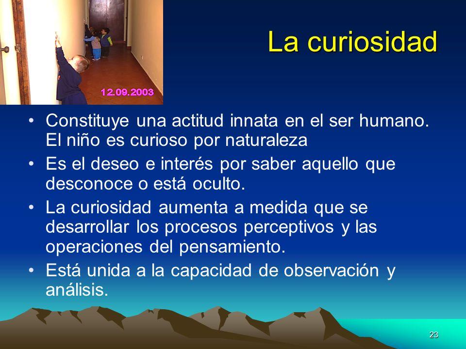 La curiosidadConstituye una actitud innata en el ser humano. El niño es curioso por naturaleza.