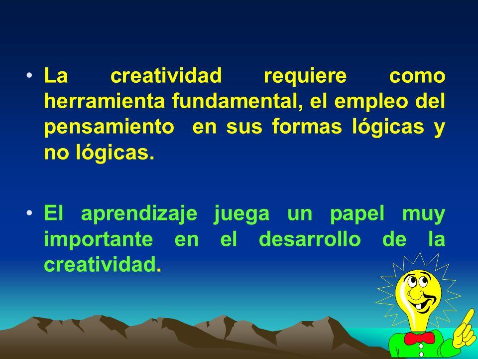 La creatividad requiere como herramienta fundamental, el empleo del pensamiento en sus formas lógicas y no lógicas.